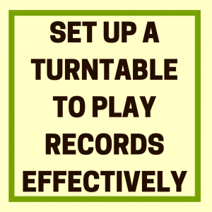 How to Set up a Turntable to Play Records Effectively