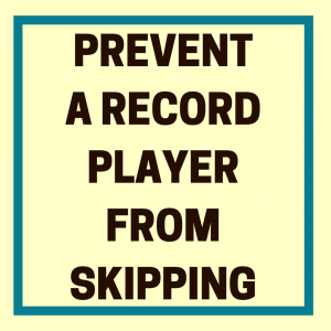 how to prevent a record player from skipping | devoted to