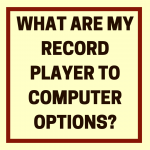 What Are My Record Player to Computer Options?