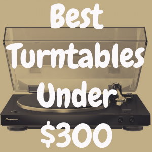 What's the Best Turntable Under $300?