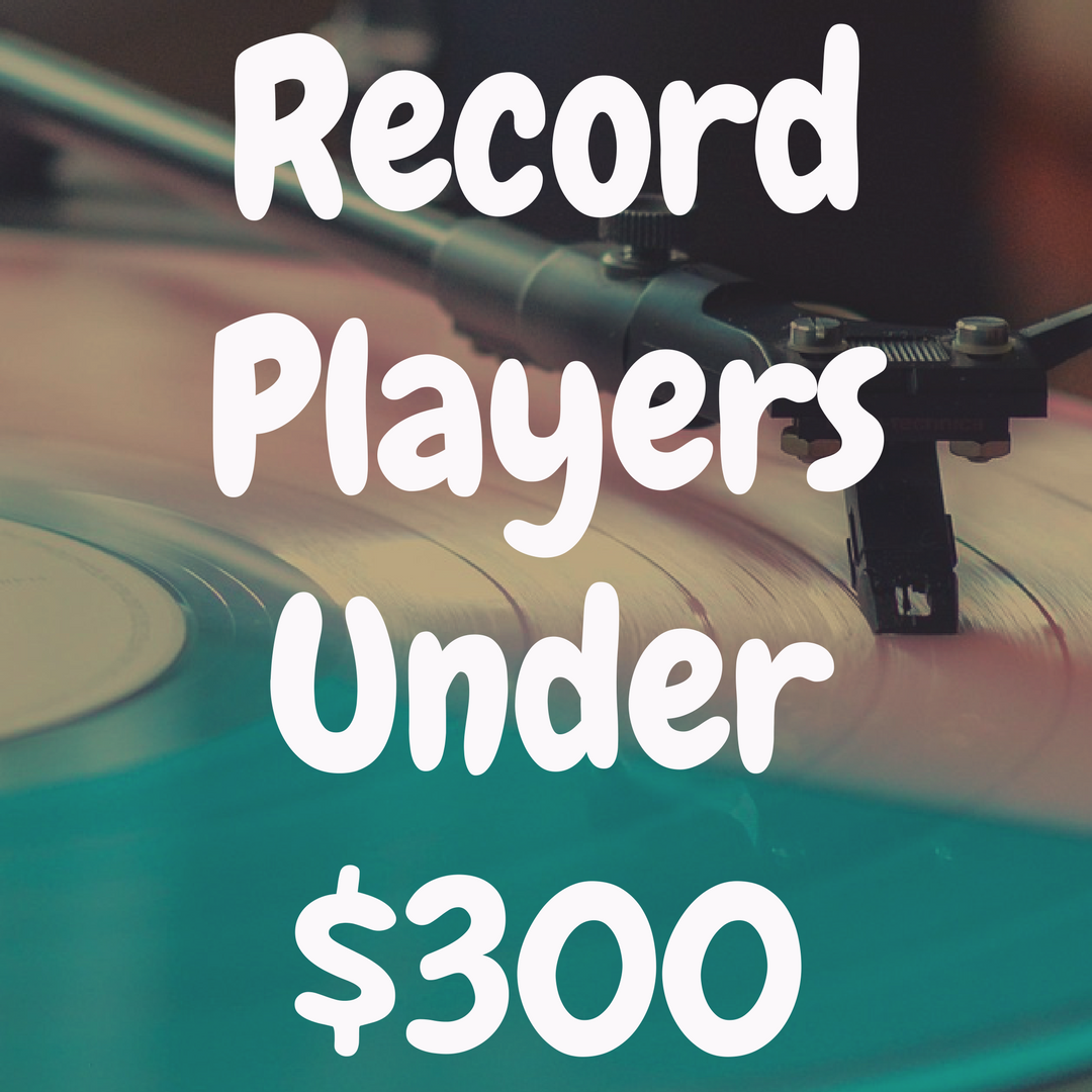 The Best Record Players Under $300