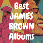 Top 10 Best James Brown Albums to Own on Vinyl