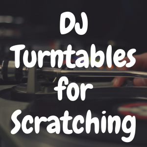 5 DJ Turntables for Scratching That Are Fantastic to Use